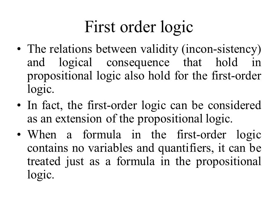 First order logic The relations between validity (incon-sistency) and logical consequence that hold in propositional logic also hold for the first-order logic.