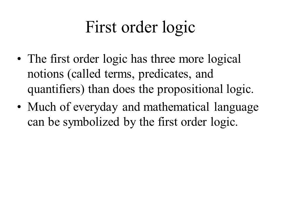 First order logic The first order logic has three more logical notions (called terms, predicates, and quantifiers) than does the propositional logic.