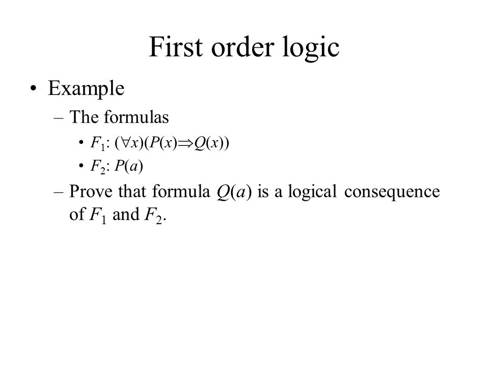 First order logic Example –The formulas F 1 : (  x)(P(x)  Q(x)) F 2 : P(a) –Prove that formula Q(a) is a logical consequence of F 1 and F 2.