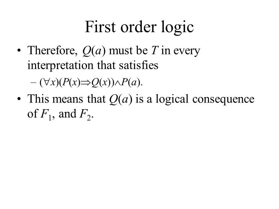 First order logic Therefore, Q(a) must be T in every interpretation that satisfies –(  x)(P(x)  Q(x))  P(a).