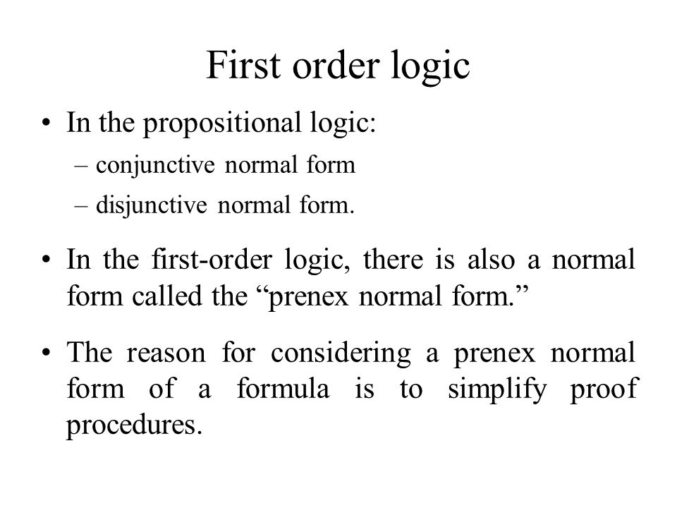 First order logic In the propositional logic: –conjunctive normal form –disjunctive normal form. In the first-order logic, there is also a normal form
