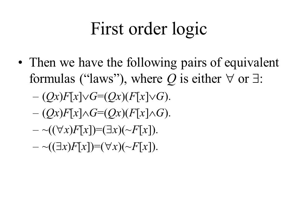 First order logic Then we have the following pairs of equivalent formulas ( laws ), where Q is either  or  : –(Qx)F[x]  G=(Qx)(F[x]  G).