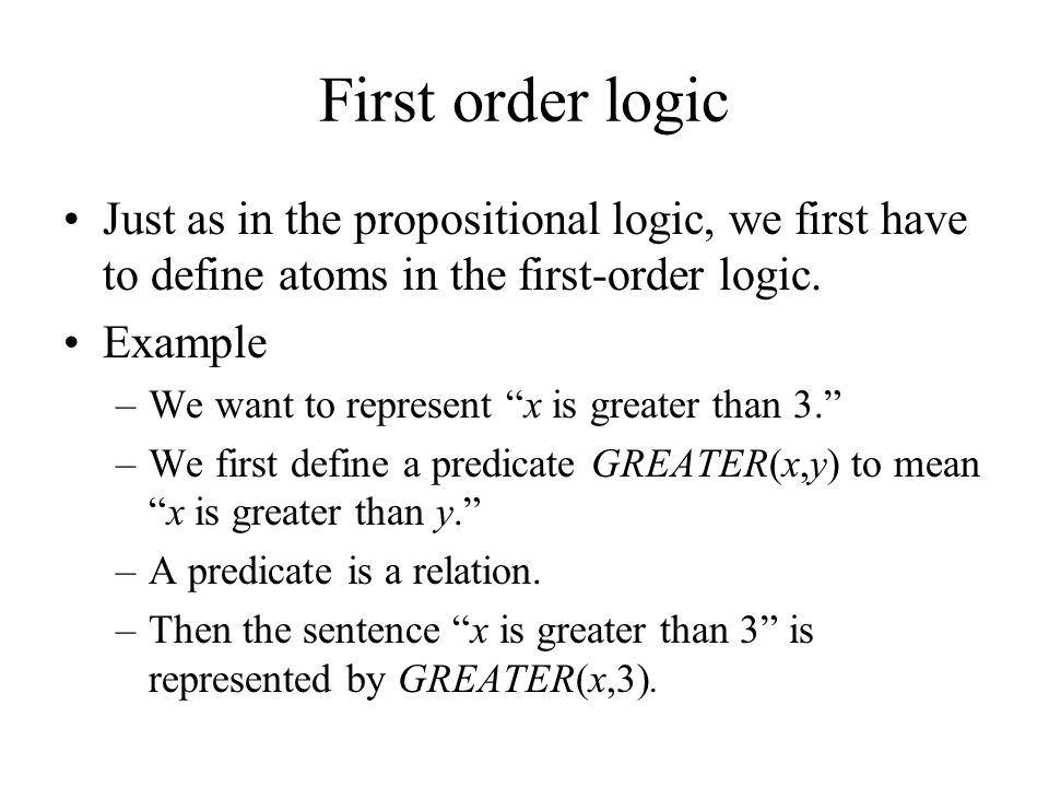 """First order logic Just as in the propositional logic, we first have to define atoms in the first-order logic. Example –We want to represent """"x is grea"""