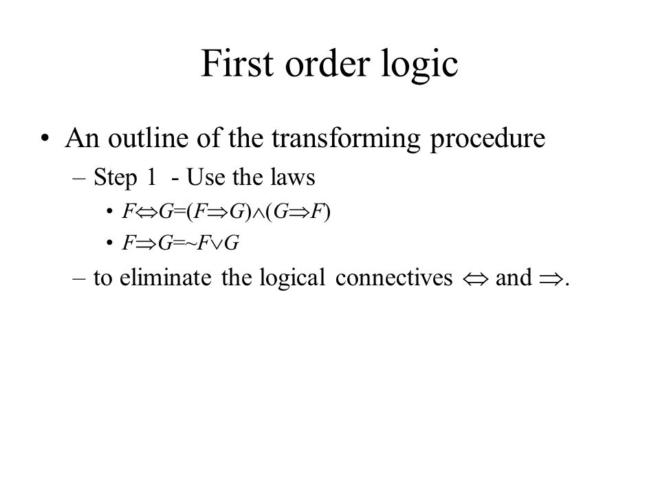 First order logic An outline of the transforming procedure –Step 1 - Use the laws F  G=(F  G)  (G  F) F  G=~F  G –to eliminate the logical connectives  and .