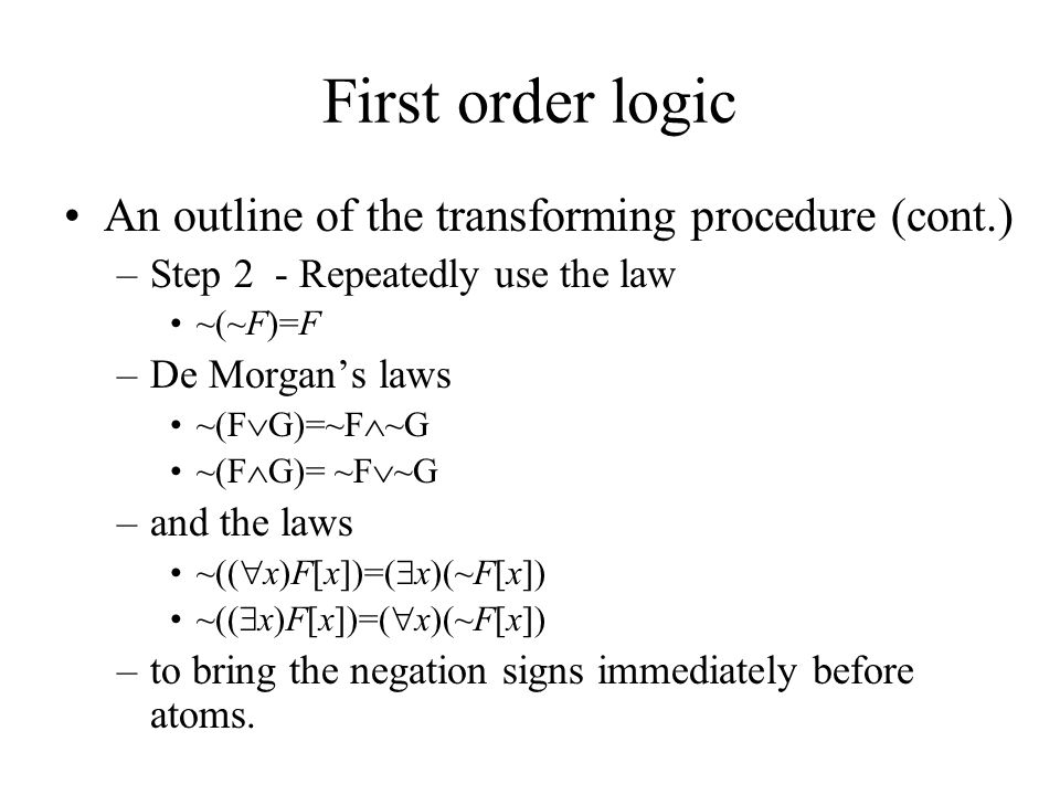 First order logic An outline of the transforming procedure (cont.) –Step 2 - Repeatedly use the law ~(~F)=F –De Morgan's laws ~(F  G)=~F  ~G ~(F  G)= ~F  ~G –and the laws ~((  x)F[x])=(  x)(~F[x]) ~((  x)F[x])=(  x)(~F[x]) –to bring the negation signs immediately before atoms.