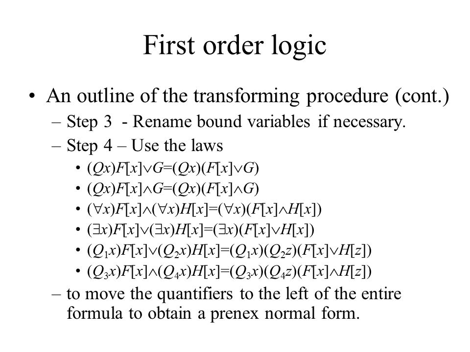 First order logic An outline of the transforming procedure (cont.) –Step 3 - Rename bound variables if necessary. –Step 4 – Use the laws (Qx)F[x]  G=