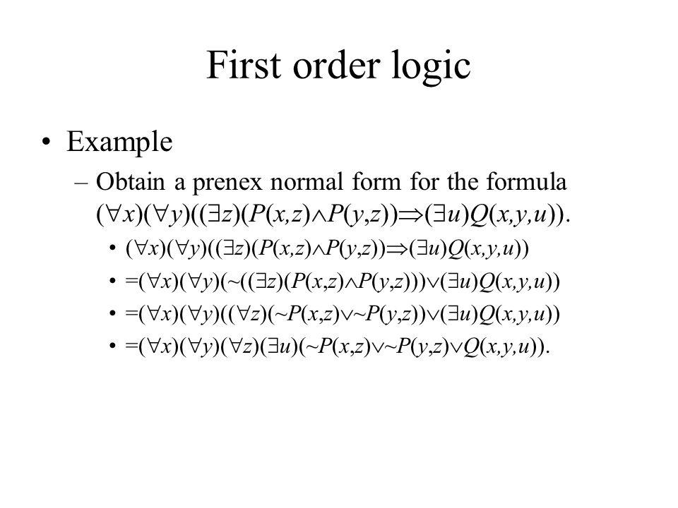 First order logic Example –Obtain a prenex normal form for the formula (  x)(  y)((  z)(P(x,z)  P(y,z))  (  u)Q(x,y,u)).