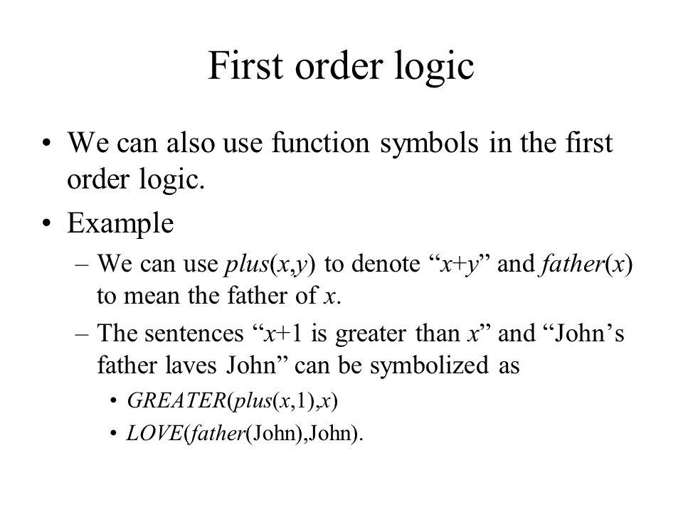 First order logic Atoms: –GREATER(x,3) –LOVE(John,Mary) –GREATER(plus(x,1),x) –LOVE(father(John),John).