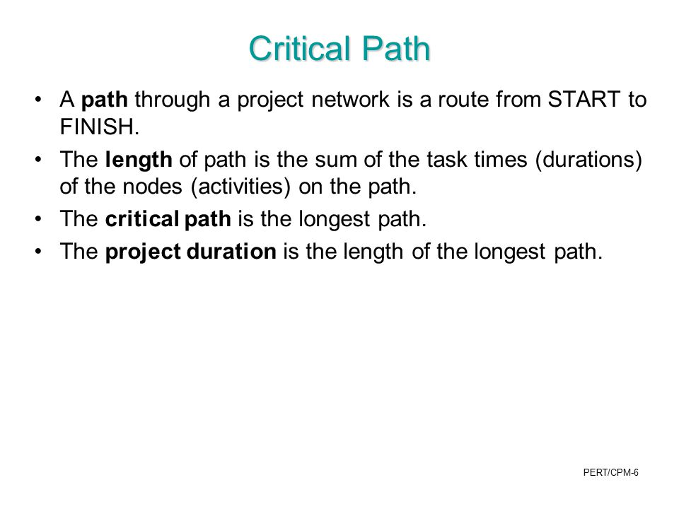 PERT/CPM-17 For a path (typically the critical path), find the mean length (time) µ p and the variance σ p 2 mean length of path µ p = sum of mean activity times on the path ( because E[X+Y] = E[X] + E[Y]) Variance of length of path σ p 2 = sum of variances of activity times on path (because we assume independence: Var [X+Y] = Var [X] + Var [Y] if X,Y independent ) Example: critical path Start →A →B →C →E →F →J →L →N →Finish µ p = 2 + 4 + 10 + 4 + 5 + 8 + 5 + 6 = 44 σ p 2 = 1/9 + 1 + 4 + 4/9 + 1 + 1 + 1 + 4/9 =9
