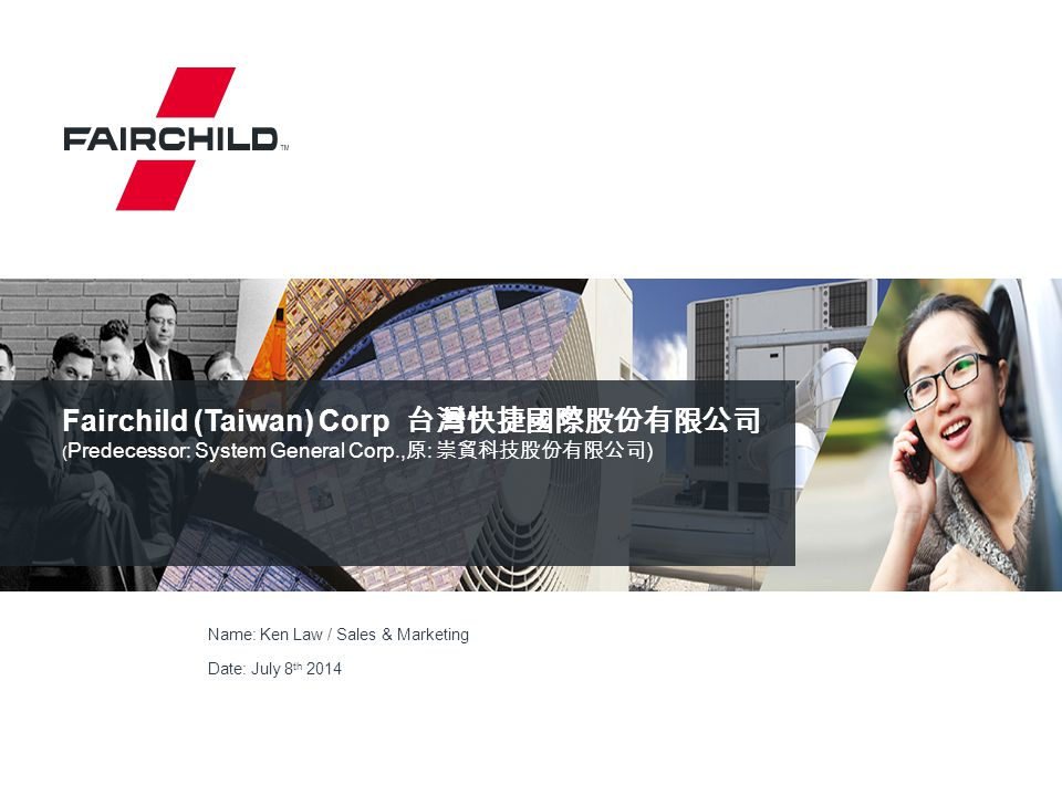 2 (ISO9001 Certified) Established:1983 Merged by FCS: 2007 Rename: Fairchild (Taiwan) Corp.
