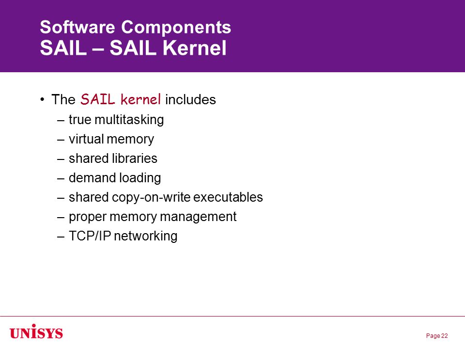 Page 22 Software Components SAIL – SAIL Kernel The SAIL kernel includes –true multitasking –virtual memory –shared libraries –demand loading –shared c