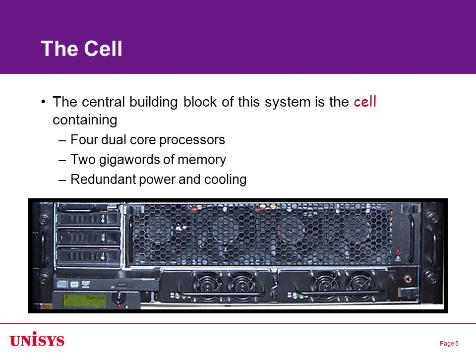 Page 5 The Cell The central building block of this system is the cell containing –Four dual core processors –Two gigawords of memory –Redundant power