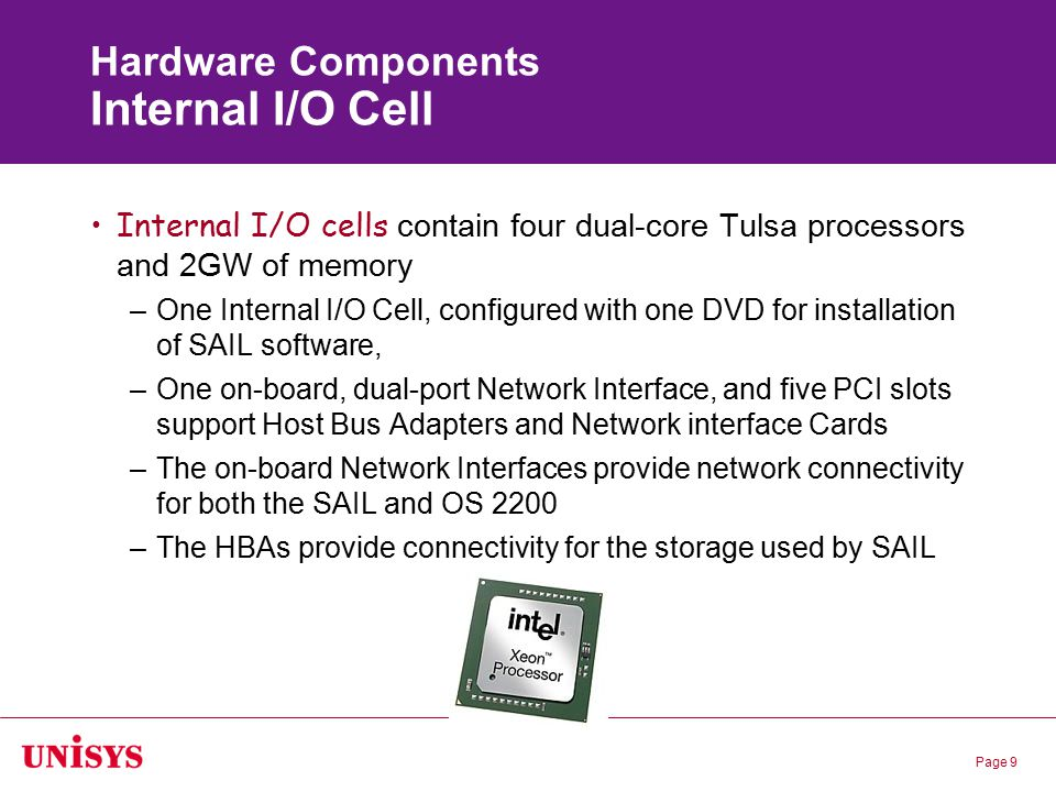 Page 9 Hardware Components Internal I/O Cell Internal I/O cells contain four dual-core Tulsa processors and 2GW of memory –One Internal I/O Cell, conf