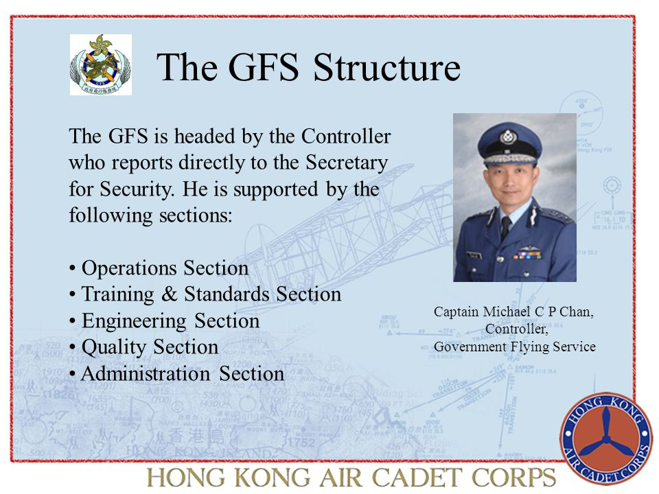 The GFS Structure Captain Michael C P Chan, Controller, Government Flying Service The GFS is headed by the Controller who reports directly to the Secr