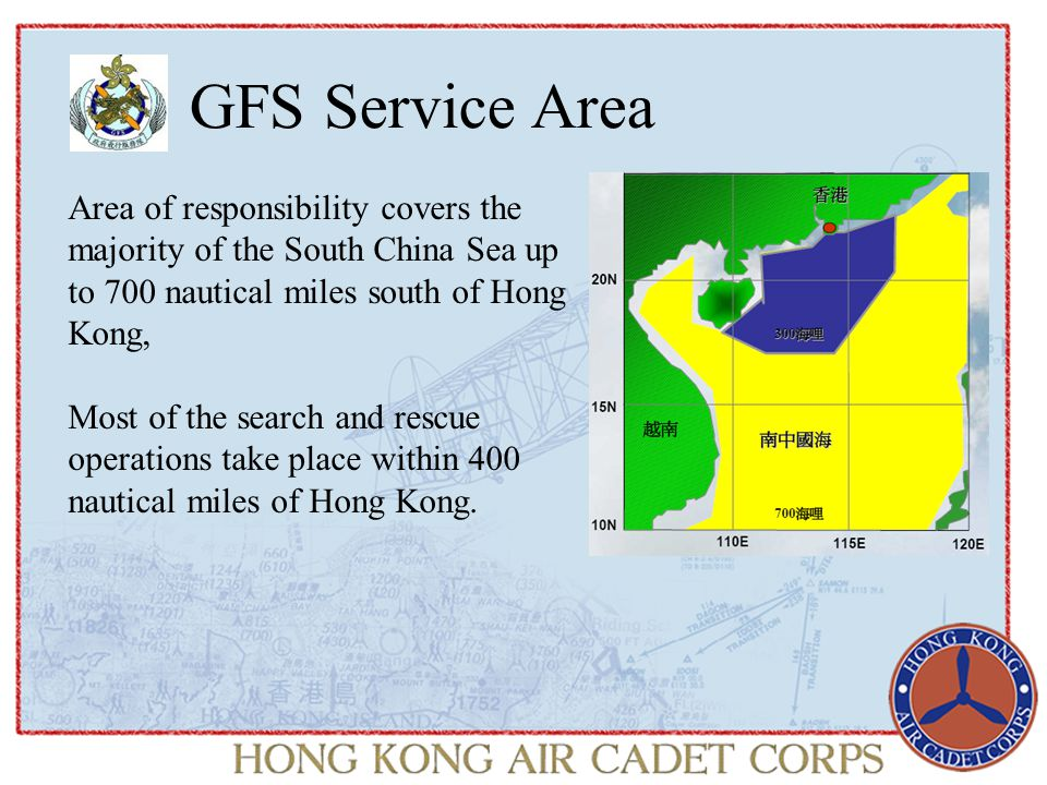 GFS Service Area Area of responsibility covers the majority of the South China Sea up to 700 nautical miles south of Hong Kong, Most of the search and rescue operations take place within 400 nautical miles of Hong Kong.