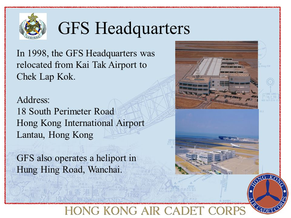 GFS Headquarters In 1998, the GFS Headquarters was relocated from Kai Tak Airport to Chek Lap Kok.