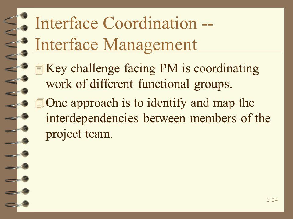 3-24 Interface Coordination -- Interface Management 4 Key challenge facing PM is coordinating work of different functional groups. 4 One approach is t