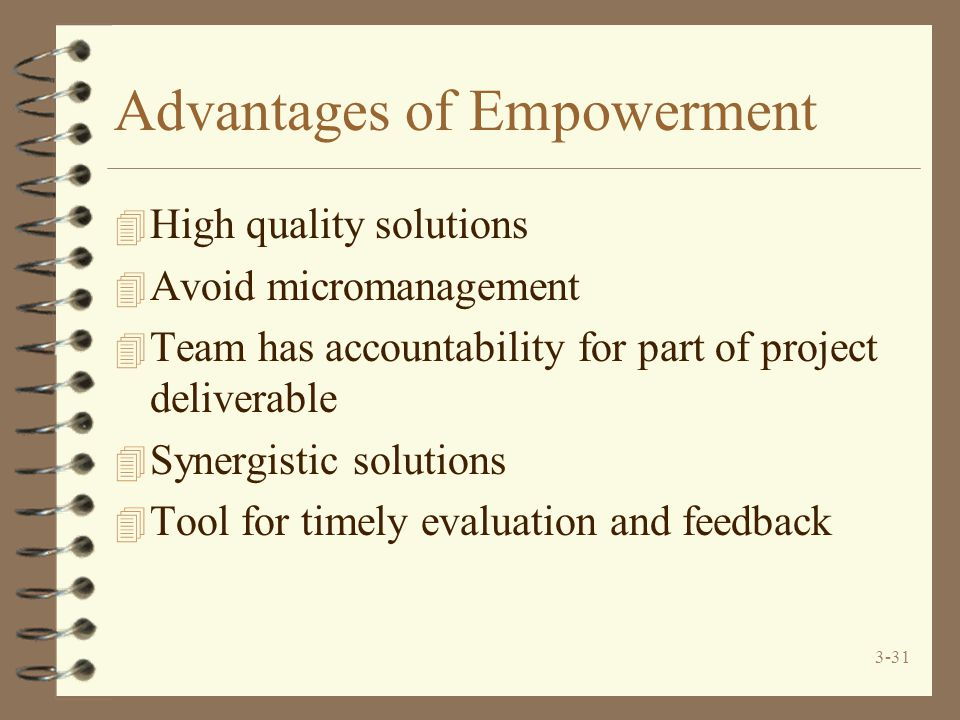 3-31 Advantages of Empowerment 4 High quality solutions 4 Avoid micromanagement 4 Team has accountability for part of project deliverable 4 Synergisti
