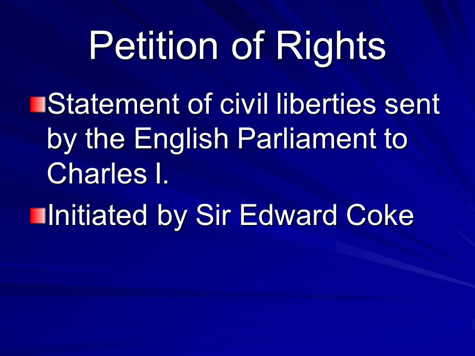 Petition of Rights Statement of civil liberties sent by the English Parliament to Charles I. Initiated by Sir Edward Coke