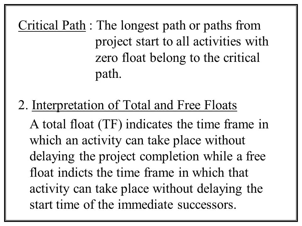 Critical Path : The longest path or paths from project start to all activities with zero float belong to the critical path.