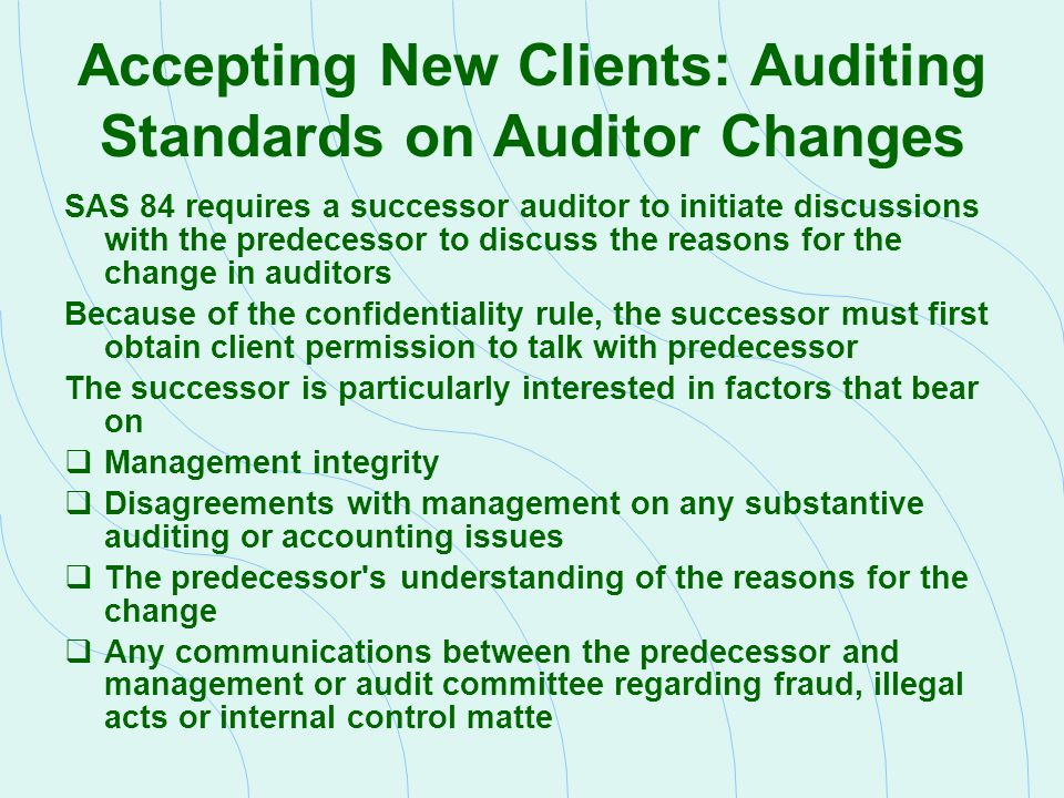 Accepting New Clients: Auditing Standards on Auditor Changes SAS 84 requires a successor auditor to initiate discussions with the predecessor to discu