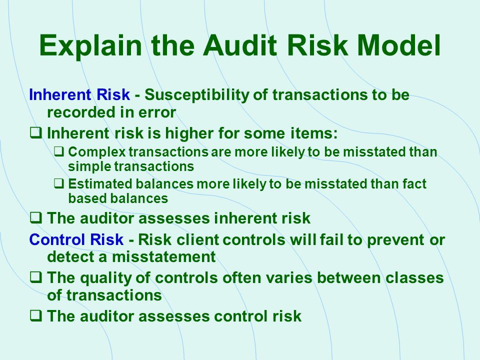 Explain the Audit Risk Model Inherent Risk - Susceptibility of transactions to be recorded in error  Inherent risk is higher for some items:  Comple