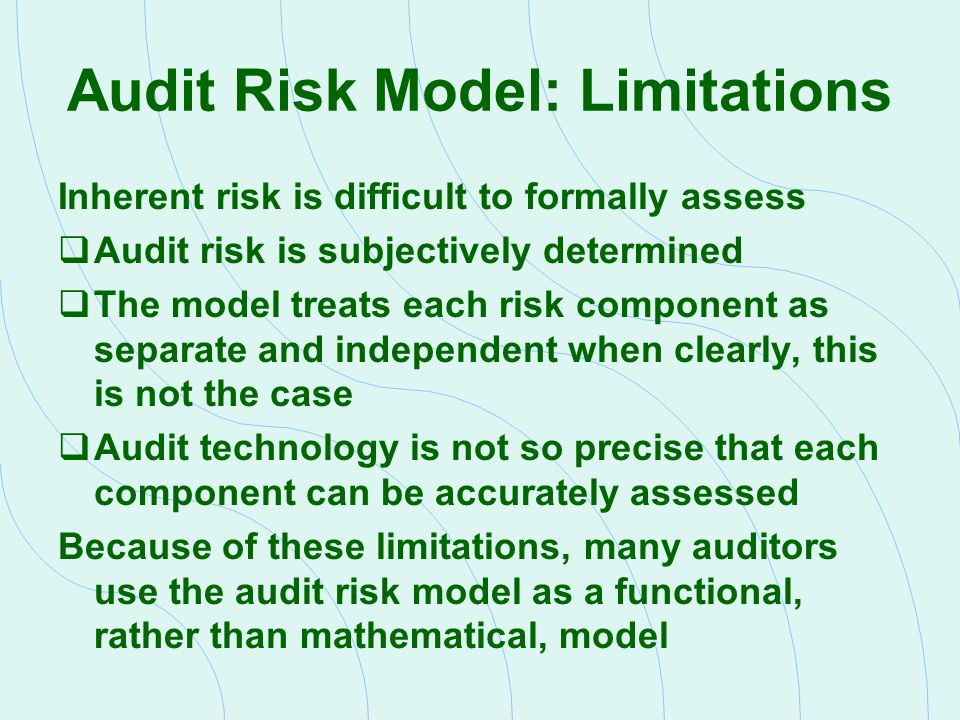 Audit Risk Model: Limitations Inherent risk is difficult to formally assess  Audit risk is subjectively determined  The model treats each risk compo