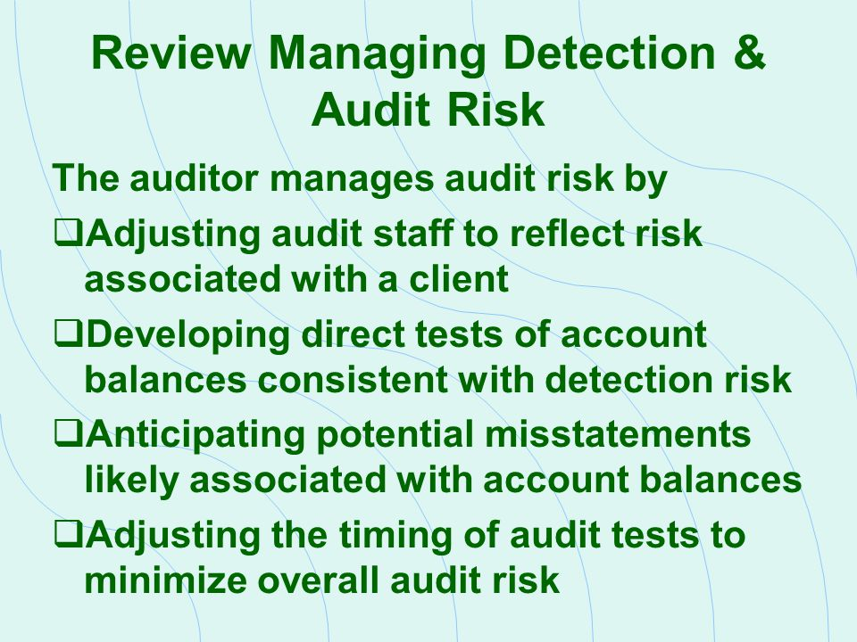 Review Managing Detection & Audit Risk The auditor manages audit risk by  Adjusting audit staff to reflect risk associated with a client  Developing