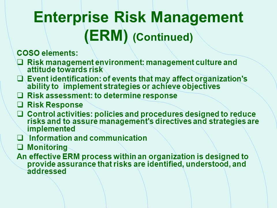 Enterprise Risk Management (ERM) (Continued) COSO elements:  Risk management environment: management culture and attitude towards risk  Event identi