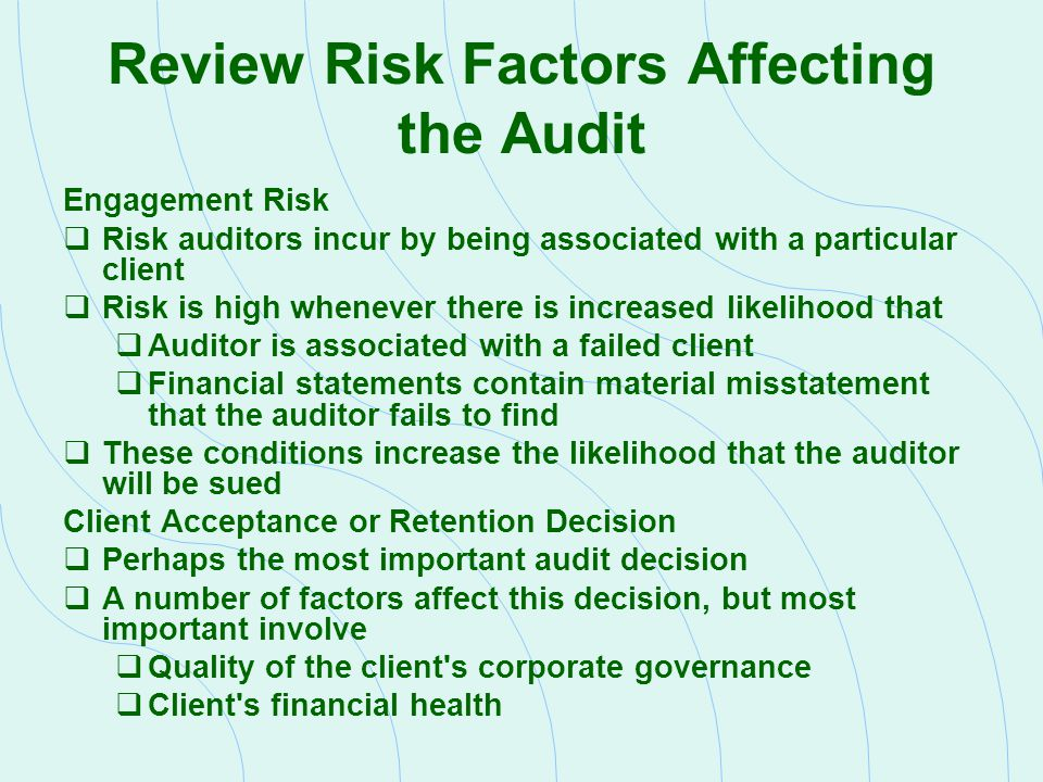 Review the Audit Risk Model The auditor sets desired audit risk based on assessed engagement risk AR = IR x CR x DR AR = Audit Risk IR = Inherent Risk CR = Control Risk DR = Detection Risk  The audit risk model allows the auditor to consider the following:  Complex or unusual transactions are more likely to recorded in error than are simple or recurring transactions  Management may be motivated to misstate earnings or assets  Better internal controls mean a lesser likelihood of misstatement  The amount and persuasiveness of audit evidence gathered should vary directly with the likelihood of material misstatements