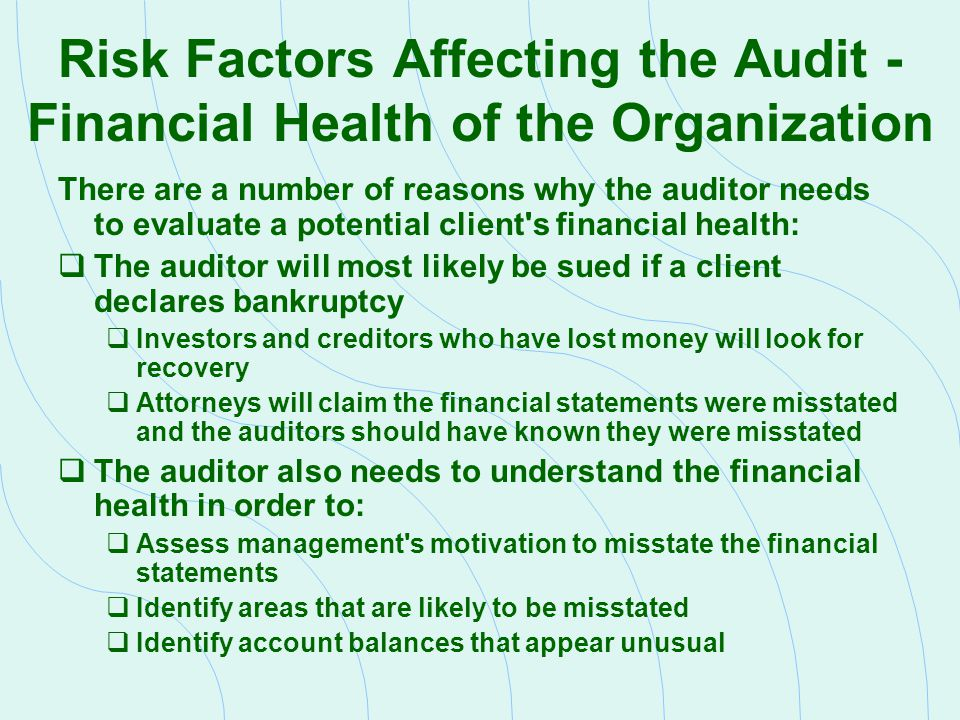 Risk Factors Affecting the Audit - Other Factors Affecting Engagement Risk The auditor should evaluate the company s economic prospects to help ensure that  Important areas will be investigated  The company will likely stay in business High-risk companies are generally characterized by  Inadequate capital  Lack of long-run strategic and operational plans  Low cost entry into the market  Dependence on limited product offerings  Dependence on technology subject to obsolescence  Instability of future cash flows  History of questionable accounting practices  Previous inquiries by the SEC or other regulatory agencies