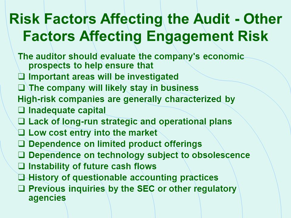 Review Risk Factors Affecting the Audit - Financial Reporting Risk Financial reporting risk is influenced by  The company s financial health  The quality of the company s internal controls  The complexity of the company s transactions and financial reporting  Management s motivation to misstate the financial statements These factors are interrelated The auditor will gather information on these issues through reviews of previous audits, or by talking with the predecessor auditor