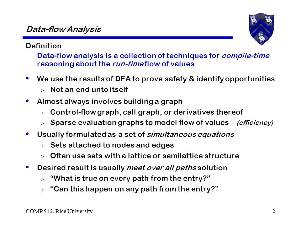 COMP 512, Rice University2 Data-flow Analysis Definition Data-flow analysis is a collection of techniques for compile-time reasoning about the run-time flow of values We use the results of DFA to prove safety & identify opportunities  Not an end unto itself Almost always involves building a graph  Control-flow graph, call graph, or derivatives thereof  Sparse evaluation graphs to model flow of values (efficiency) Usually formulated as a set of simultaneous equations  Sets attached to nodes and edges  Often use sets with a lattice or semilattice structure Desired result is usually meet over all paths solution  What is true on every path from the entry  Can this happen on any path from the entry