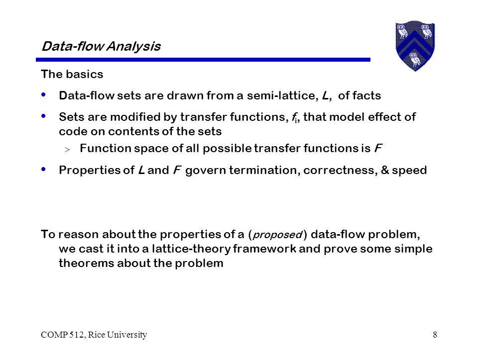 Data-flow Analysis The basics Data-flow sets are drawn from a semi-lattice, L, of facts Sets are modified by transfer functions, f i, that model effect of code on contents of the sets  Function space of all possible transfer functions is F Properties of L and F govern termination, correctness, & speed To reason about the properties of a ( proposed ) data-flow problem, we cast it into a lattice-theory framework and prove some simple theorems about the problem COMP 512, Rice University8