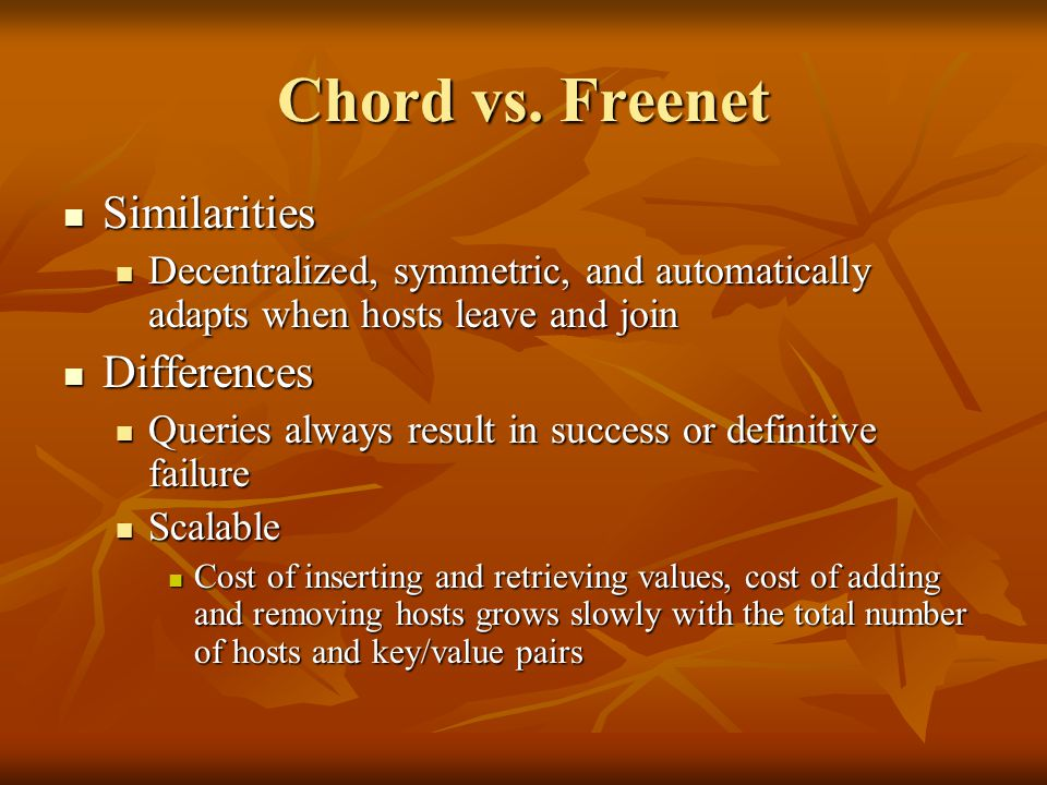 Chord vs. Freenet Similarities Similarities Decentralized, symmetric, and automatically adapts when hosts leave and join Decentralized, symmetric, and