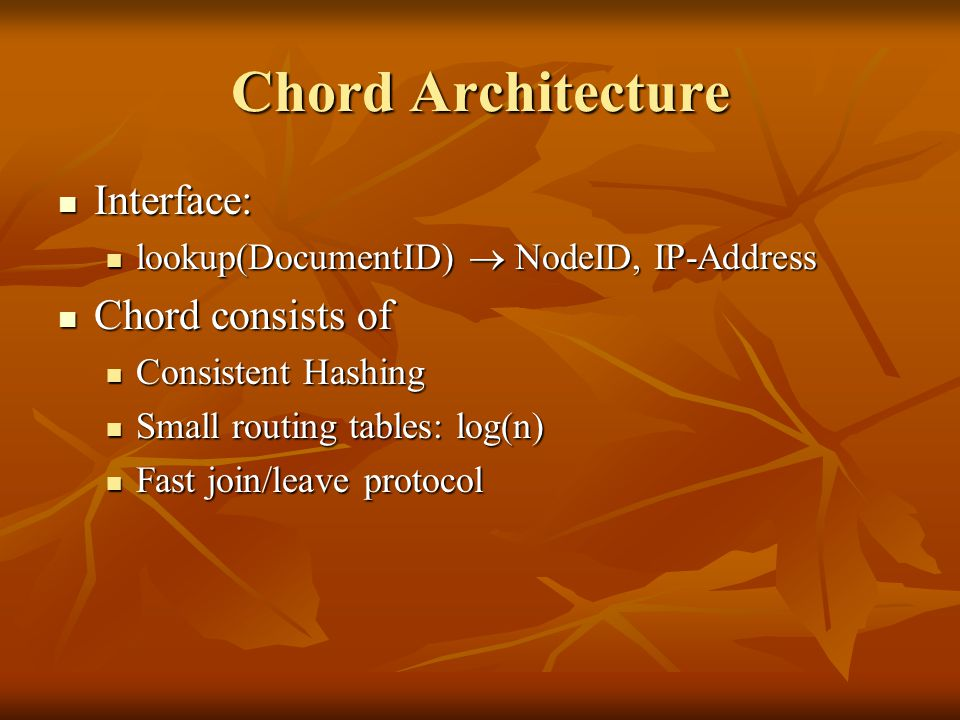 Chord Architecture Interface: Interface: lookup(DocumentID)  NodeID, IP-Address lookup(DocumentID)  NodeID, IP-Address Chord consists of Chord consists of Consistent Hashing Consistent Hashing Small routing tables: log(n) Small routing tables: log(n) Fast join/leave protocol Fast join/leave protocol