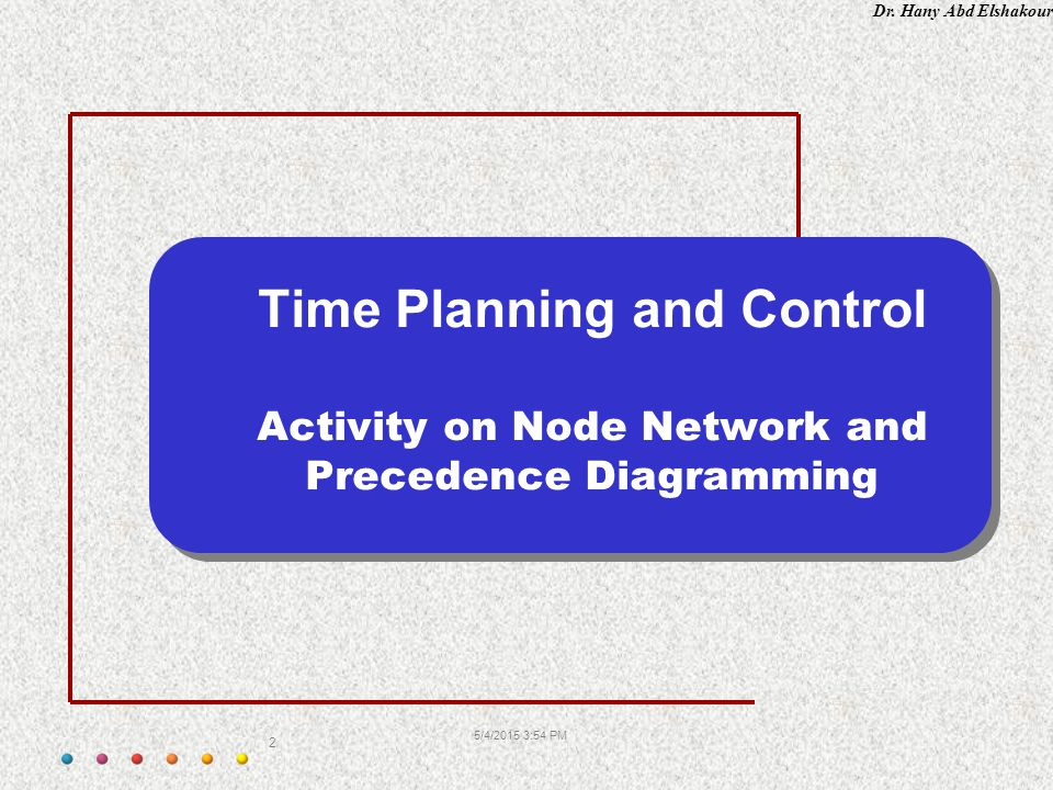 Dr. Hany Abd Elshakour 5/4/2015 3:55 PM 2 Time Planning and Control Activity on Node Network and Precedence Diagramming