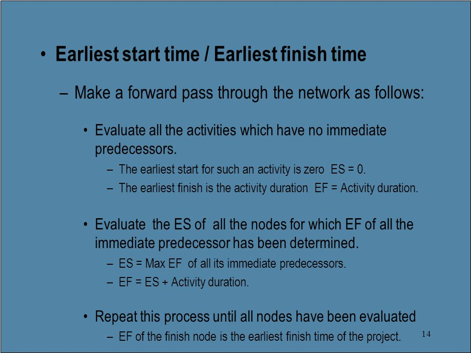 14 Earliest start time / Earliest finish time –Make a forward pass through the network as follows: Evaluate all the activities which have no immediate predecessors.