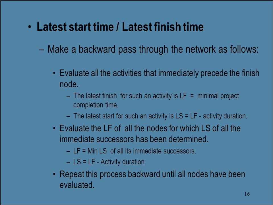 16 Latest start time / Latest finish time –Make a backward pass through the network as follows: Evaluate all the activities that immediately precede the finish node.