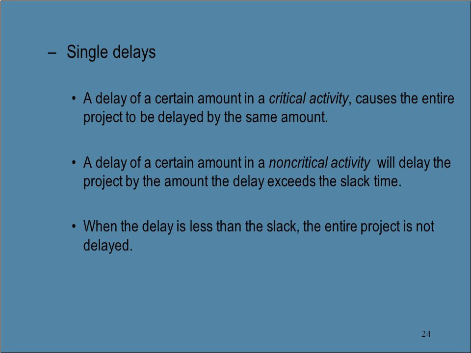 24 – Single delays A delay of a certain amount in a critical activity, causes the entire project to be delayed by the same amount.