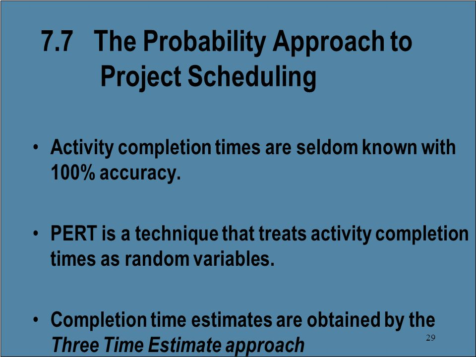 29 7.7 The Probability Approach to Project Scheduling Activity completion times are seldom known with 100% accuracy.