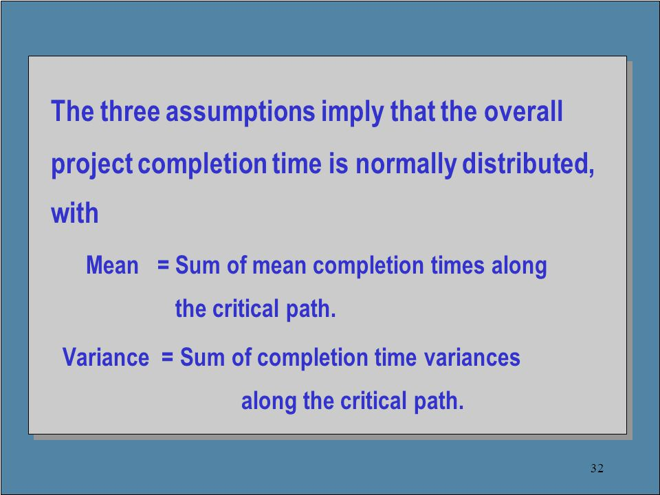 32 The three assumptions imply that the overall project completion time is normally distributed, with Mean = Sum of mean completion times along the critical path.