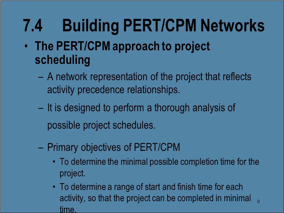 9 7.4 Building PERT/CPM Networks The PERT/CPM approach to project scheduling –A network representation of the project that reflects activity precedence relationships.
