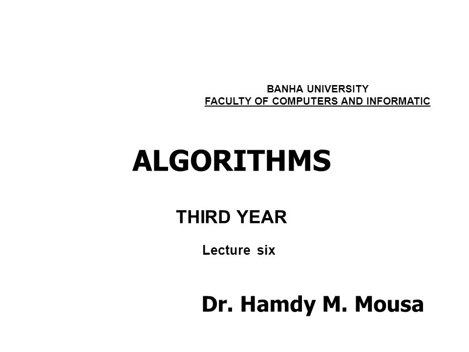 ALGORITHMS THIRD YEAR BANHA UNIVERSITY FACULTY OF COMPUTERS AND INFORMATIC Lecture six Dr.