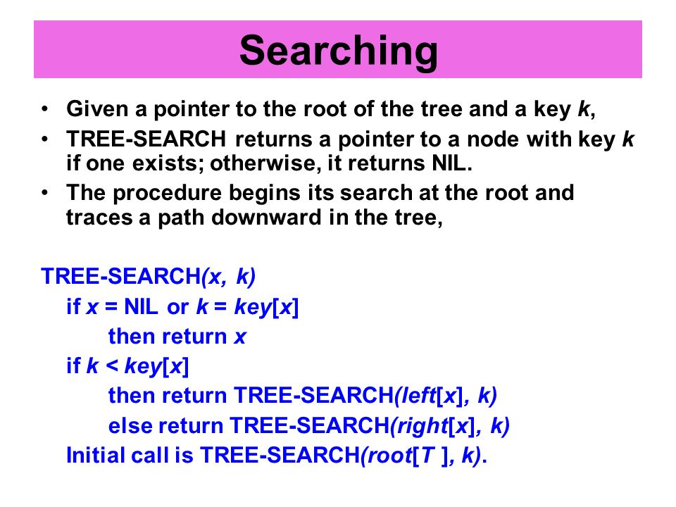 Given a pointer to the root of the tree and a key k, TREE-SEARCH returns a pointer to a node with key k if one exists; otherwise, it returns NIL.