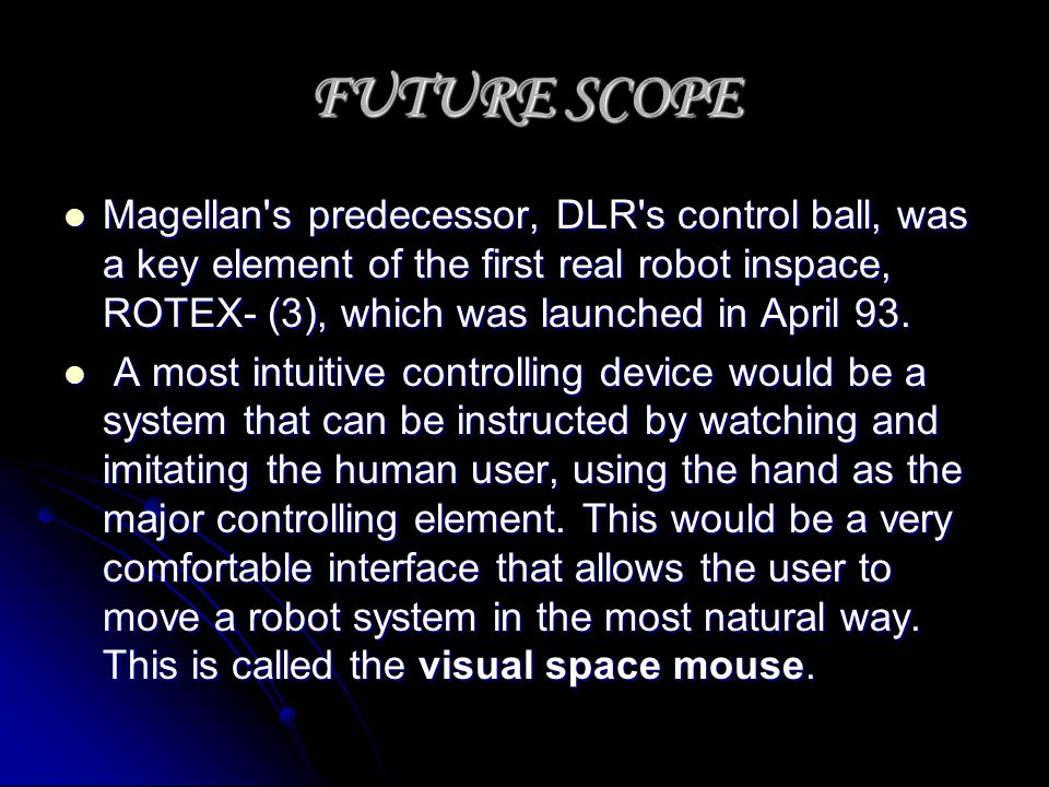 FUTURE SCOPE Magellan's predecessor, DLR's control ball, was a key element of the first real robot inspace, ROTEX- (3), which was launched in April 93