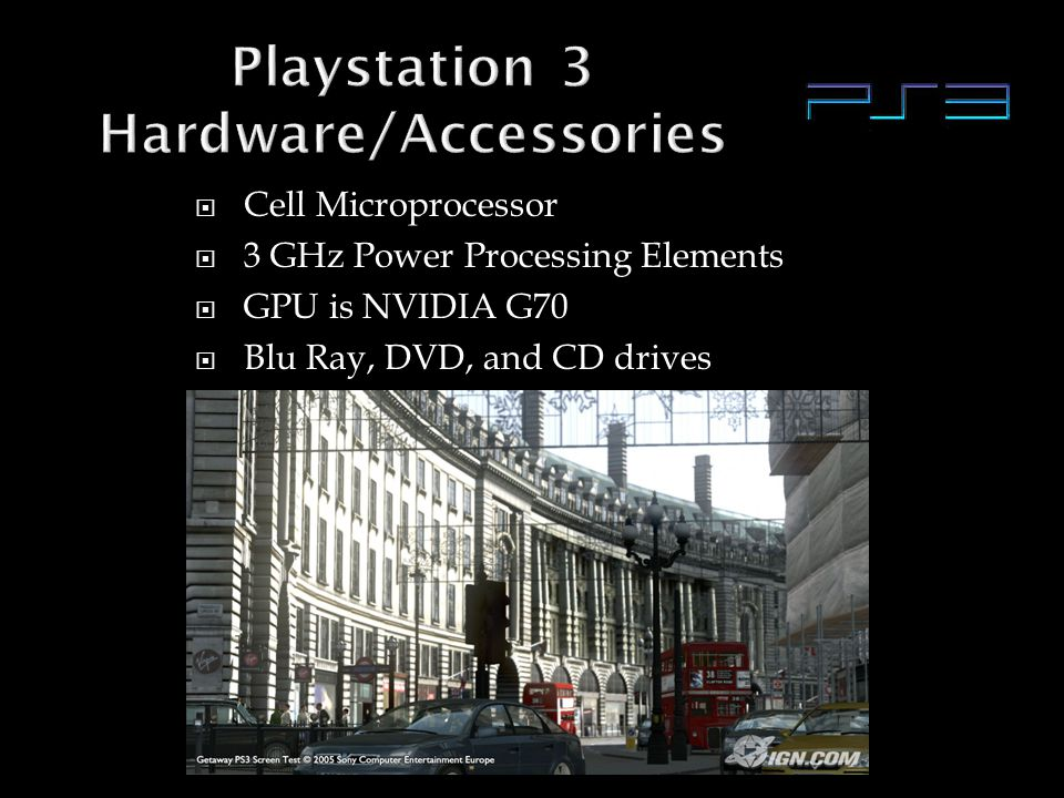  Cell Microprocessor  3 GHz Power Processing Elements  GPU is NVIDIA G70  Blu Ray, DVD, and CD drives