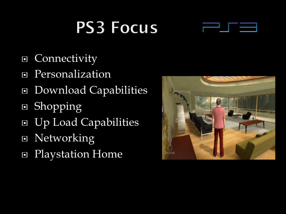  Connectivity  Personalization  Download Capabilities  Shopping  Up Load Capabilities  Networking  Playstation Home