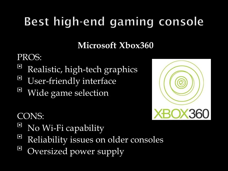 Microsoft Xbox360 PROS: Realistic, high-tech graphics User-friendly interface Wide game selection CONS: No Wi-Fi capability Reliability issues on older consoles Oversized power supply