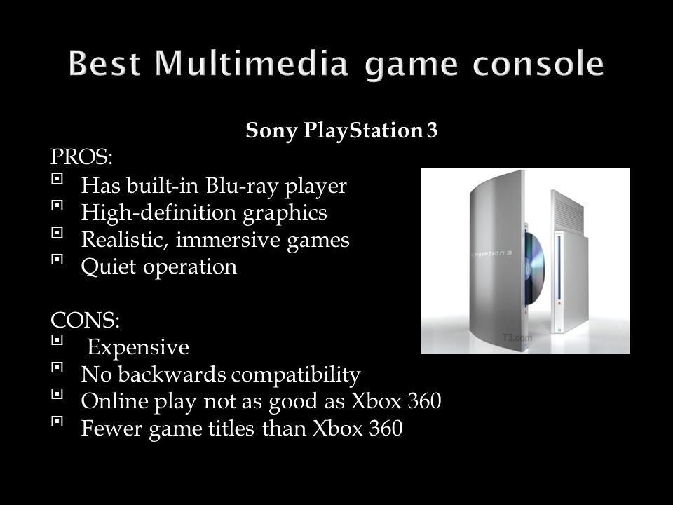 Sony PlayStation 3 PROS: Has built-in Blu-ray player High-definition graphics Realistic, immersive games Quiet operation CONS:  Expensive No backwards compatibility Online play not as good as Xbox 360 Fewer game titles than Xbox 360